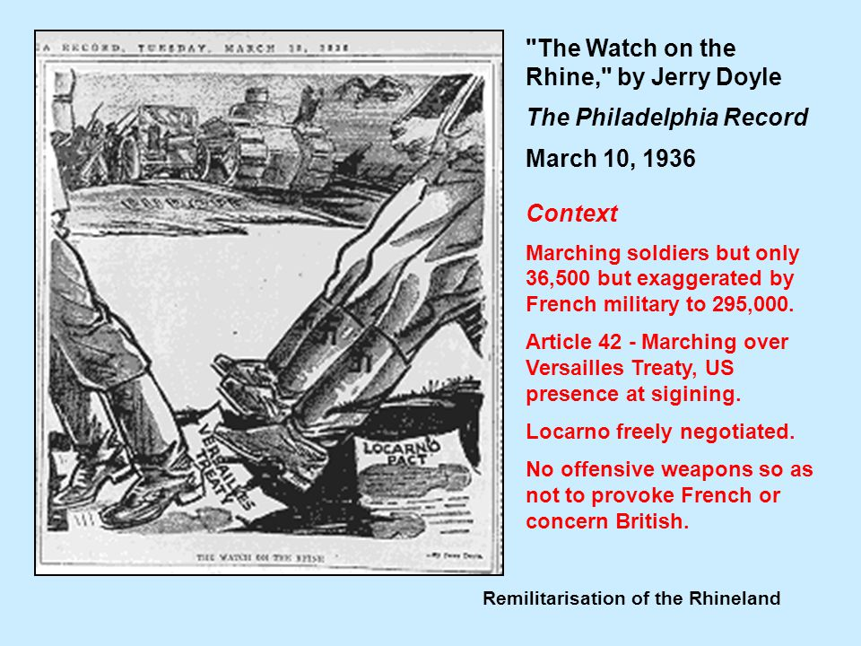 Remilitarisation of the Rhineland The Watch on the Rhine, by Jerry Doyle The Philadelphia Record March 10, 1936 Context Marching soldiers but only 36,500 but exaggerated by French military to 295,000.