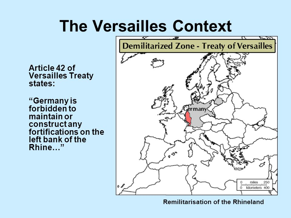 Remilitarisation of the Rhineland The Versailles Context Article 42 of Versailles Treaty states: Germany is forbidden to maintain or construct any fortifications on the left bank of the Rhine…