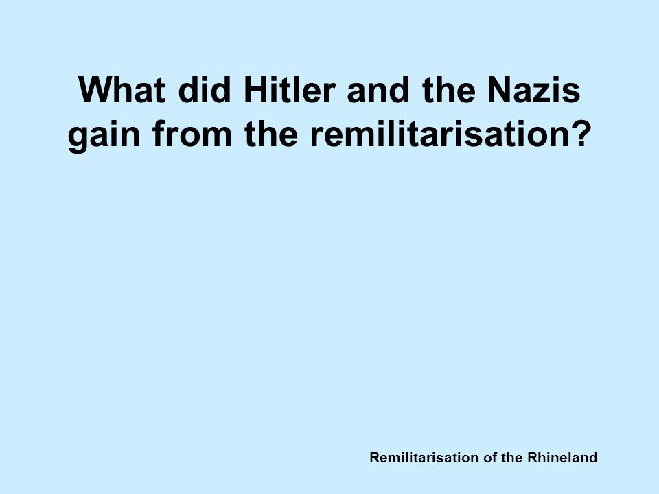 Remilitarisation of the Rhineland What did Hitler and the Nazis gain from the remilitarisation