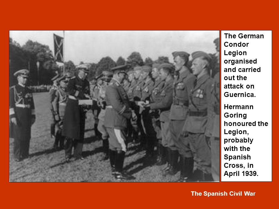The Spanish Civil War The German Condor Legion organised and carried out the attack on Guernica.