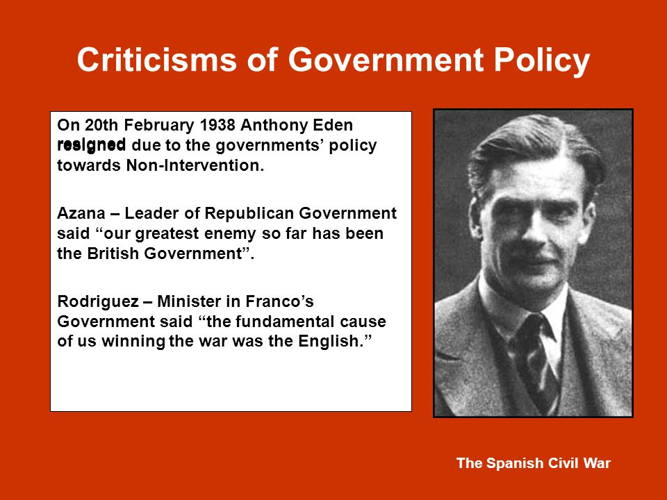 The Spanish Civil War Criticisms of Government Policy On 20th February 1938 Anthony Eden resigned due to the governments' policy towards Non-Intervention.