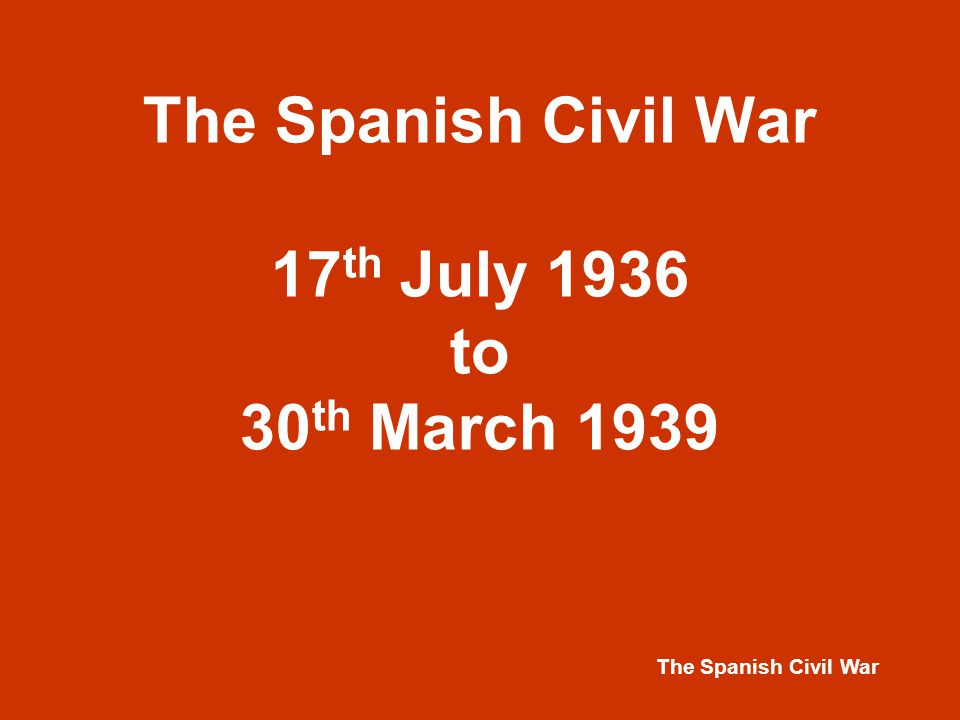 The Spanish Civil War The Spanish Civil War 17 th July 1936 to 30 th March 1939