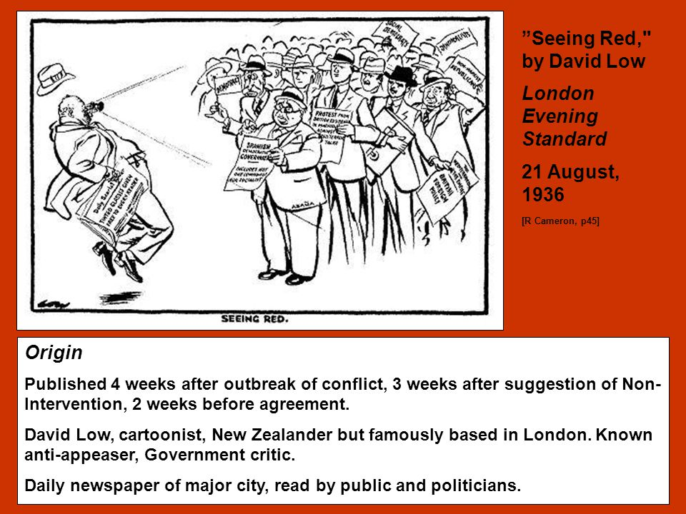 The Spanish Civil War Think about the usefulness of this source in terms of: Origin Possible Purpose Content Context of the source Balance Seeing Red, by David Low London Evening Standard 21 August, 1936 [R Cameron, p45] Origin Published 4 weeks after outbreak of conflict, 3 weeks after suggestion of Non- Intervention, 2 weeks before agreement.