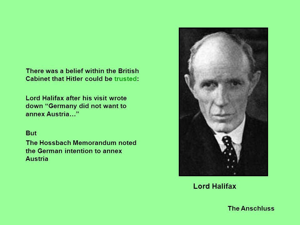 """The Anschluss There was a belief within the British Cabinet that Hitler could be trusted: Lord Halifax after his visit wrote down """"Germany did not wan"""