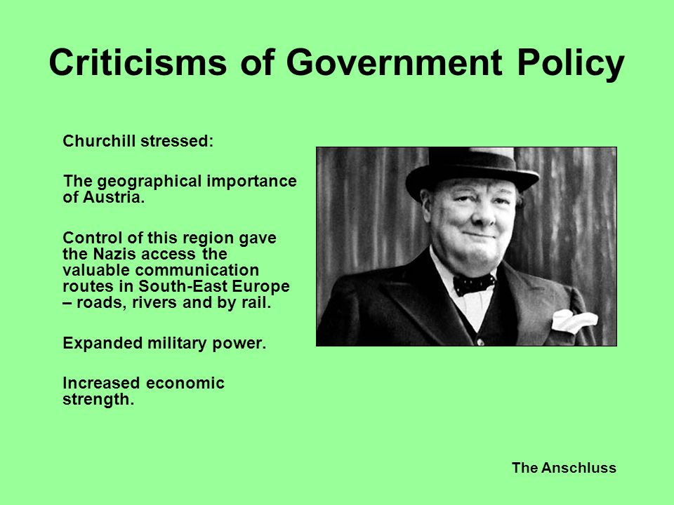The Anschluss Criticisms of Government Policy Churchill stressed: The geographical importance of Austria. Control of this region gave the Nazis access