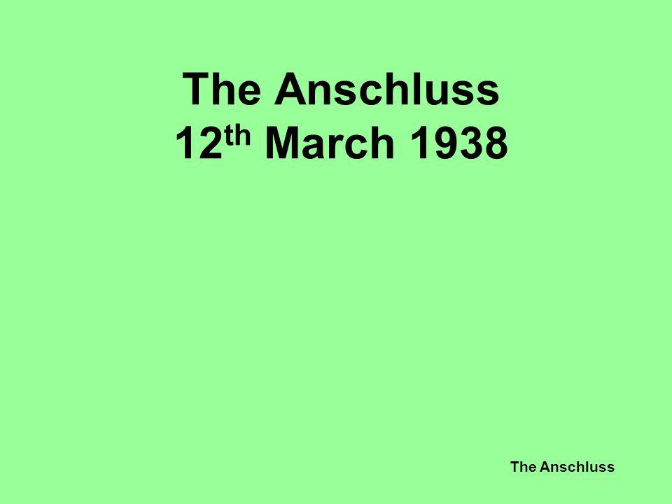 The Anschluss The Anschluss 12 th March 1938