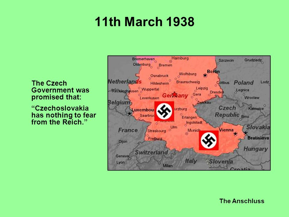 """The Anschluss 11th March 1938 The Czech Government was promised that: """"Czechoslovakia has nothing to fear from the Reich."""""""