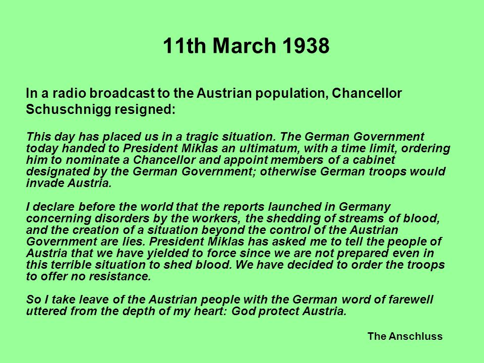 The Anschluss 11th March 1938 In a radio broadcast to the Austrian population, Chancellor Schuschnigg resigned: This day has placed us in a tragic sit