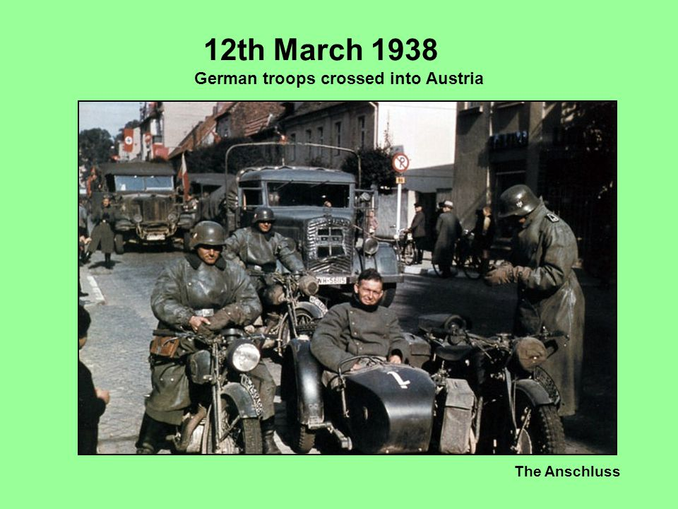The Anschluss 12th March 1938 German troops crossed into Austria