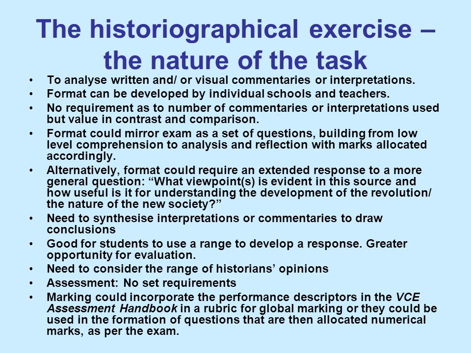The historiographical exercise – the nature of the task To analyse written and/ or visual commentaries or interpretations. Format can be developed by