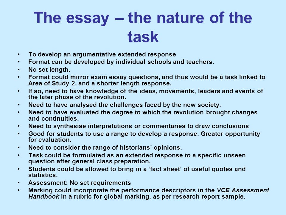The essay – the nature of the task To develop an argumentative extended response Format can be developed by individual schools and teachers. No set le