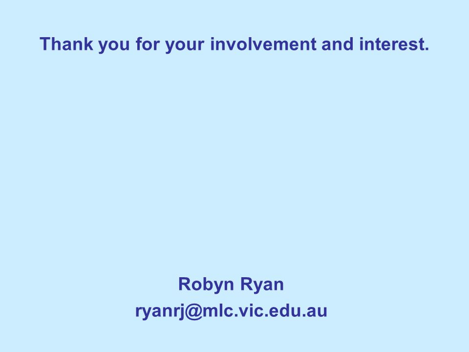 Thank you for your involvement and interest. Robyn Ryan ryanrj@mlc.vic.edu.au
