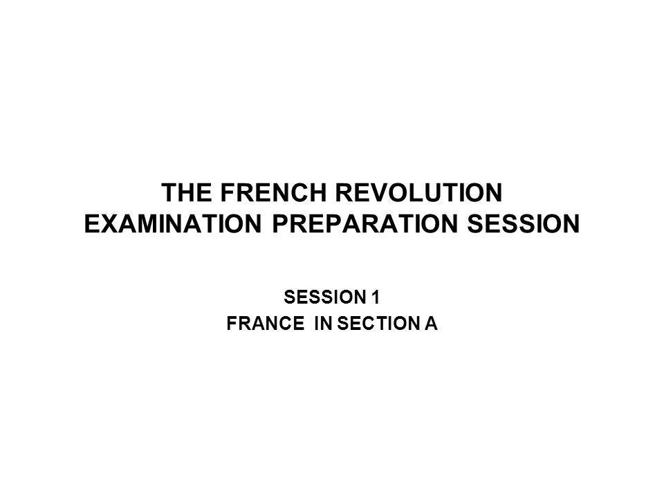 THE FRENCH REVOLUTION EXAMINATION PREPARATION SESSION SESSION 1 FRANCE IN SECTION A