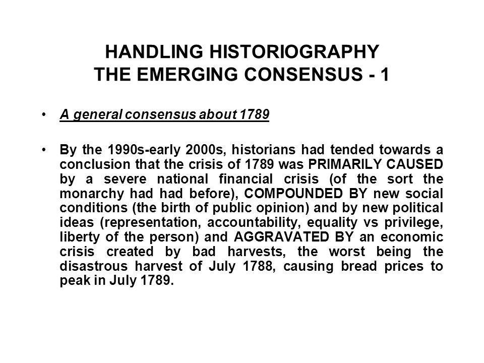 HANDLING HISTORIOGRAPHY THE EMERGING CONSENSUS - 1 A general consensus about 1789 By the 1990s-early 2000s, historians had tended towards a conclusion that the crisis of 1789 was PRIMARILY CAUSED by a severe national financial crisis (of the sort the monarchy had had before), COMPOUNDED BY new social conditions (the birth of public opinion) and by new political ideas (representation, accountability, equality vs privilege, liberty of the person) and AGGRAVATED BY an economic crisis created by bad harvests, the worst being the disastrous harvest of July 1788, causing bread prices to peak in July 1789.