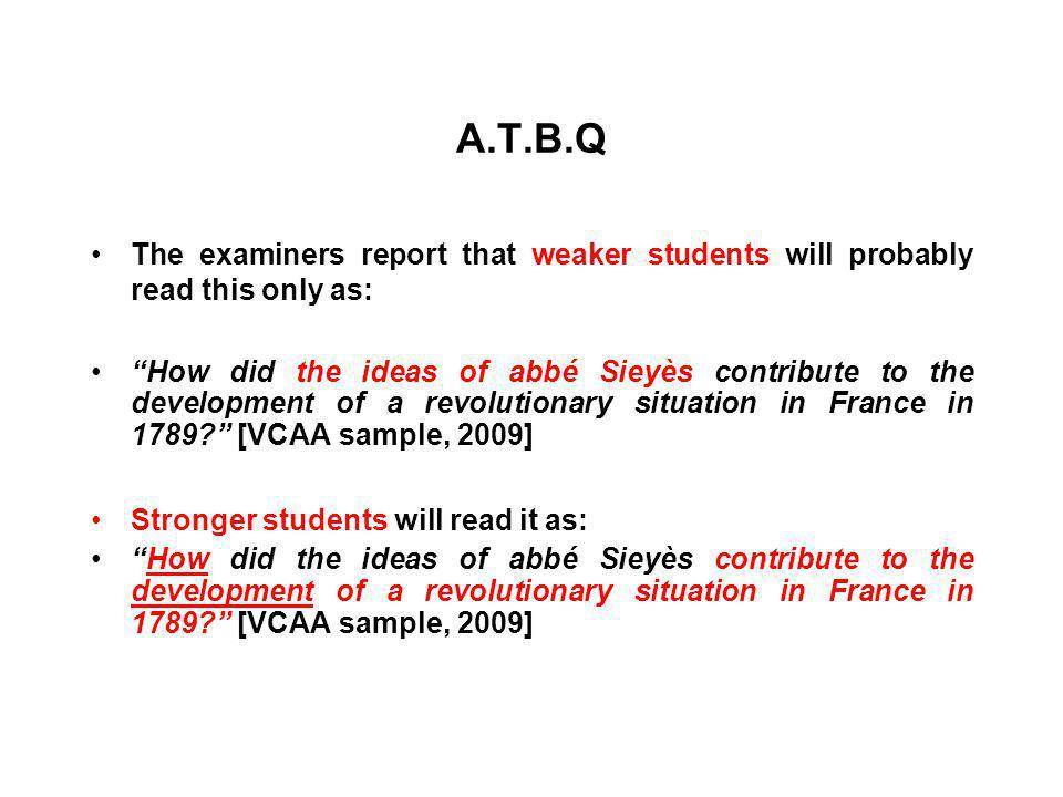 A.T.B.Q The examiners report that weaker students will probably read this only as: How did the ideas of abbé Sieyès contribute to the development of a revolutionary situation in France in 1789? [VCAA sample, 2009] Stronger students will read it as: How did the ideas of abbé Sieyès contribute to the development of a revolutionary situation in France in 1789? [VCAA sample, 2009]