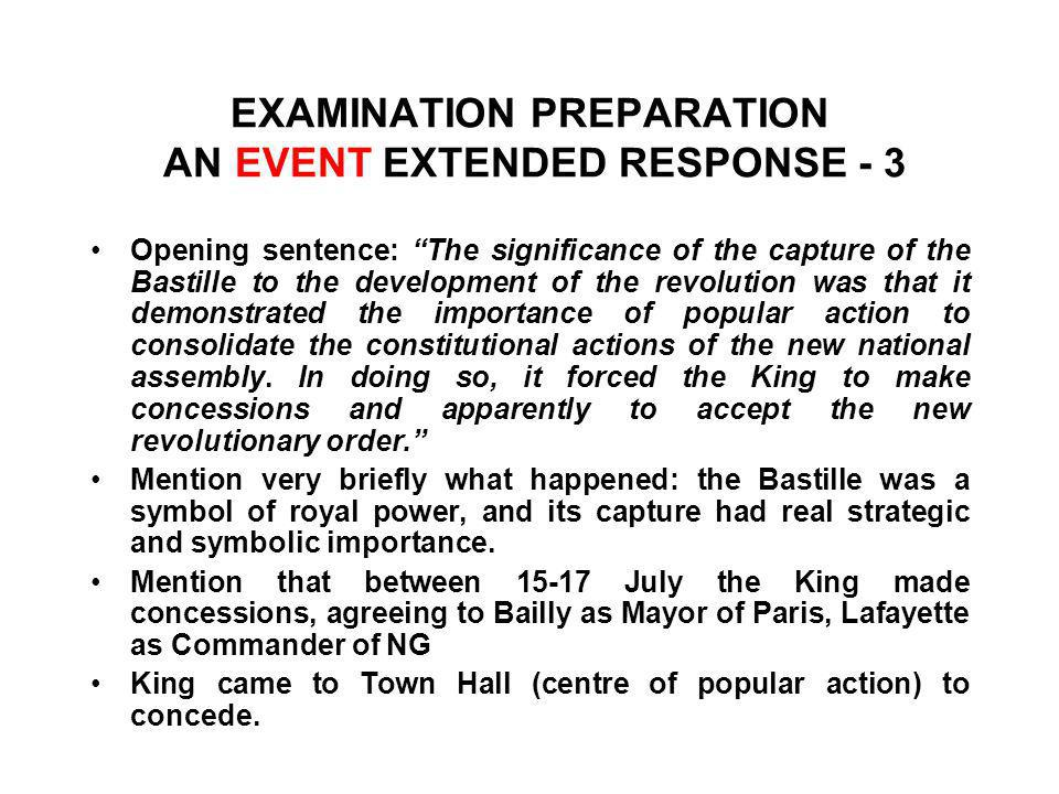 EXAMINATION PREPARATION AN EVENT EXTENDED RESPONSE - 3 Opening sentence: The significance of the capture of the Bastille to the development of the revolution was that it demonstrated the importance of popular action to consolidate the constitutional actions of the new national assembly.