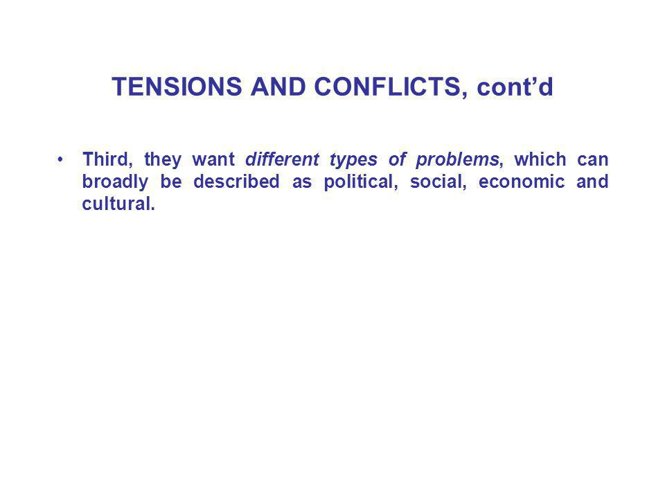 TENSIONS AND CONFLICTS, cont'd Third, they want different types of problems, which can broadly be described as political, social, economic and cultural.