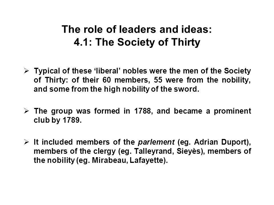 The role of leaders and ideas: 4.1: The Society of Thirty  Typical of these 'liberal' nobles were the men of the Society of Thirty: of their 60 members, 55 were from the nobility, and some from the high nobility of the sword.