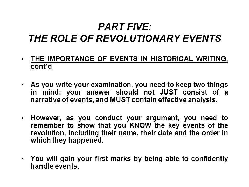 PART FIVE: THE ROLE OF REVOLUTIONARY EVENTS THE IMPORTANCE OF EVENTS IN HISTORICAL WRITING, cont'd As you write your examination, you need to keep two things in mind: your answer should not JUST consist of a narrative of events, and MUST contain effective analysis.