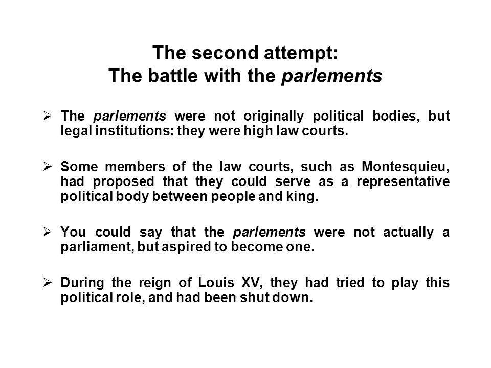 The second attempt: The battle with the parlements  The parlements were not originally political bodies, but legal institutions: they were high law courts.