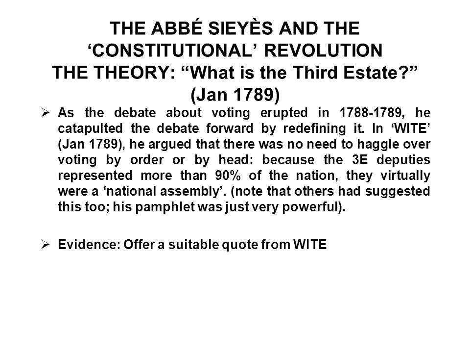 THE ABBÉ SIEYÈS AND THE 'CONSTITUTIONAL' REVOLUTION THE THEORY: What is the Third Estate? (Jan 1789)  As the debate about voting erupted in 1788-1789, he catapulted the debate forward by redefining it.