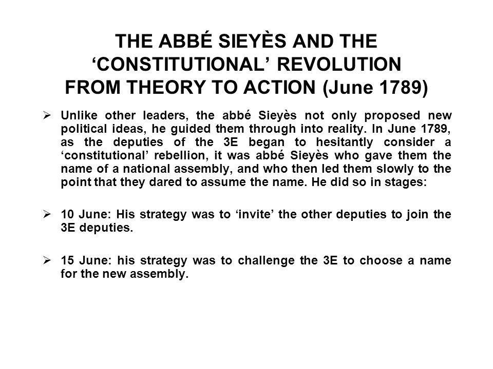 THE ABBÉ SIEYÈS AND THE 'CONSTITUTIONAL' REVOLUTION FROM THEORY TO ACTION (June 1789)  Unlike other leaders, the abbé Sieyès not only proposed new political ideas, he guided them through into reality.