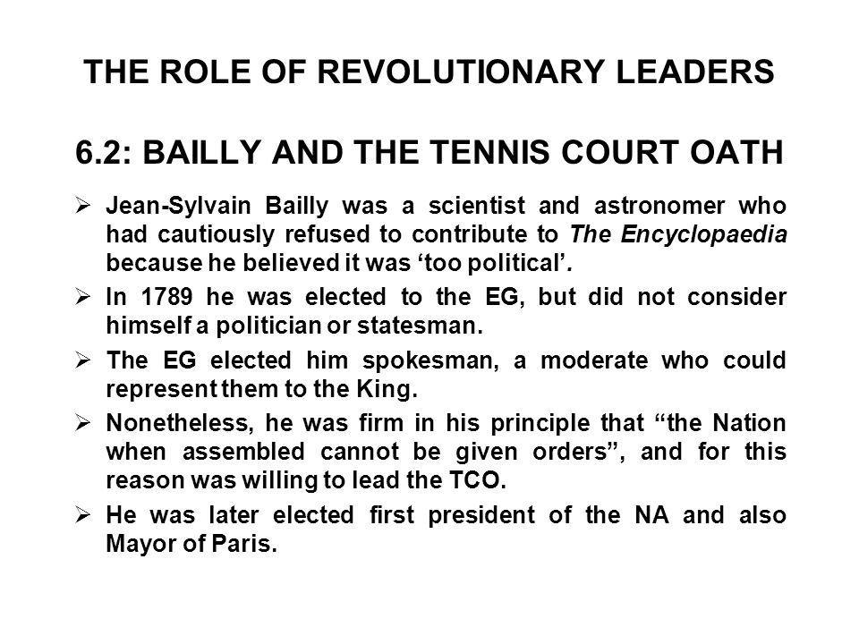 THE ROLE OF REVOLUTIONARY LEADERS 6.2: BAILLY AND THE TENNIS COURT OATH  Jean-Sylvain Bailly was a scientist and astronomer who had cautiously refused to contribute to The Encyclopaedia because he believed it was 'too political'.
