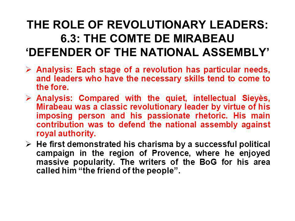 THE ROLE OF REVOLUTIONARY LEADERS: 6.3: THE COMTE DE MIRABEAU 'DEFENDER OF THE NATIONAL ASSEMBLY'  Analysis: Each stage of a revolution has particular needs, and leaders who have the necessary skills tend to come to the fore.
