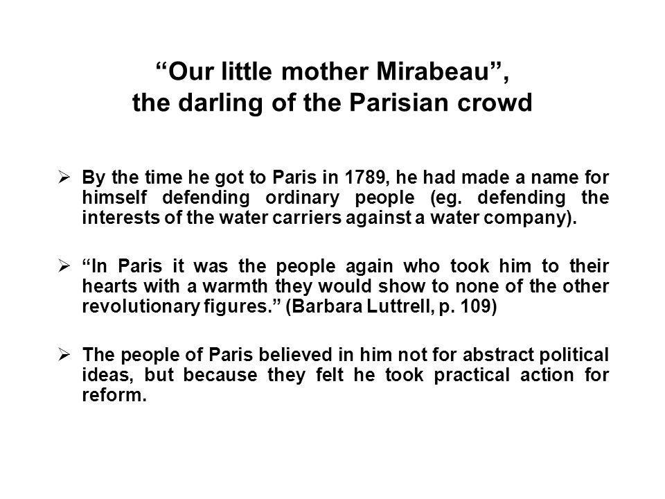 Our little mother Mirabeau , the darling of the Parisian crowd  By the time he got to Paris in 1789, he had made a name for himself defending ordinary people (eg.
