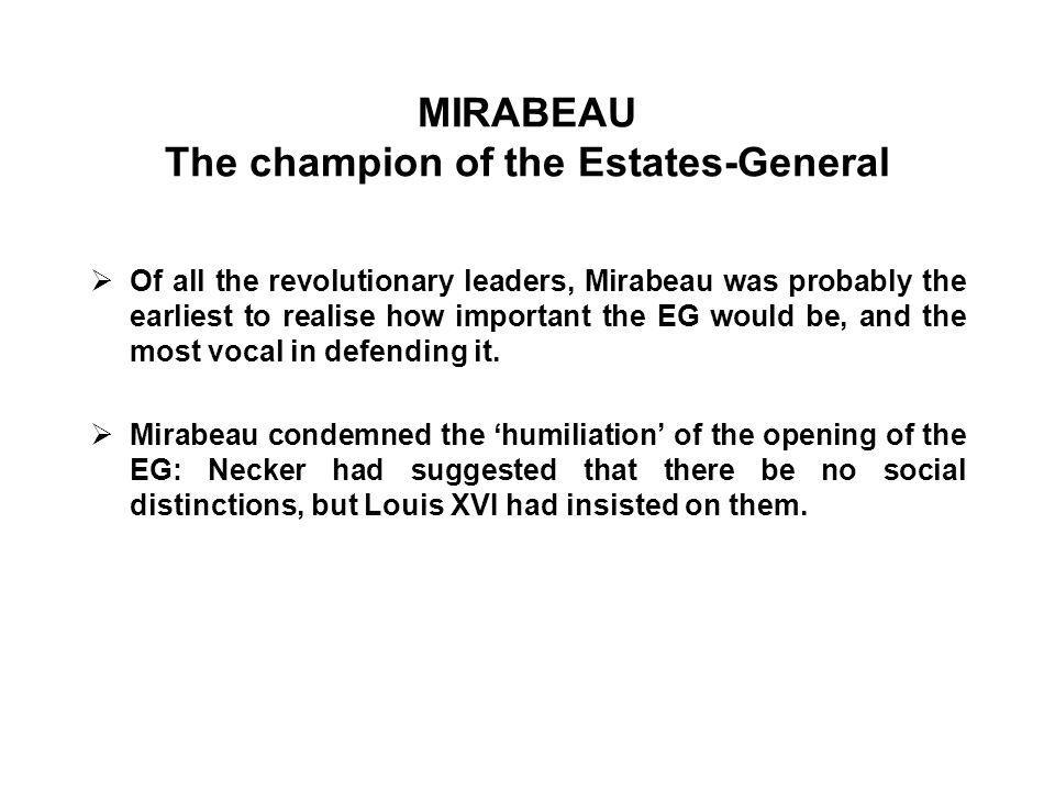 MIRABEAU The champion of the Estates-General  Of all the revolutionary leaders, Mirabeau was probably the earliest to realise how important the EG would be, and the most vocal in defending it.