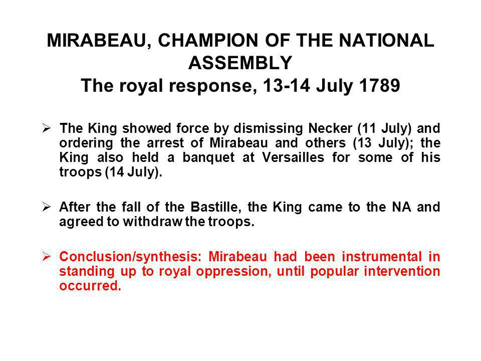 MIRABEAU, CHAMPION OF THE NATIONAL ASSEMBLY The royal response, 13-14 July 1789  The King showed force by dismissing Necker (11 July) and ordering the arrest of Mirabeau and others (13 July); the King also held a banquet at Versailles for some of his troops (14 July).