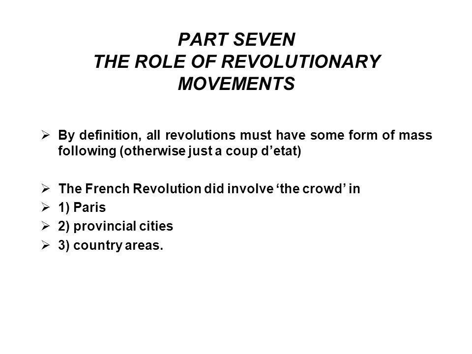 PART SEVEN THE ROLE OF REVOLUTIONARY MOVEMENTS  By definition, all revolutions must have some form of mass following (otherwise just a coup d'etat)  The French Revolution did involve 'the crowd' in  1) Paris  2) provincial cities  3) country areas.