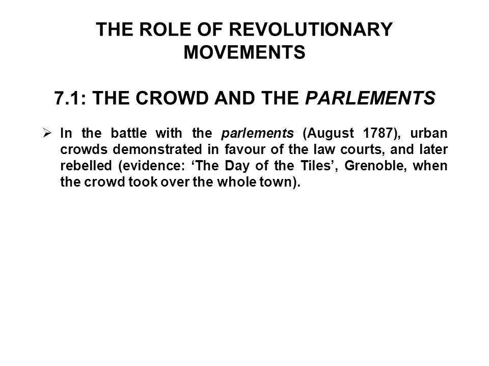 THE ROLE OF REVOLUTIONARY MOVEMENTS 7.1: THE CROWD AND THE PARLEMENTS  In the battle with the parlements (August 1787), urban crowds demonstrated in favour of the law courts, and later rebelled (evidence: 'The Day of the Tiles', Grenoble, when the crowd took over the whole town).