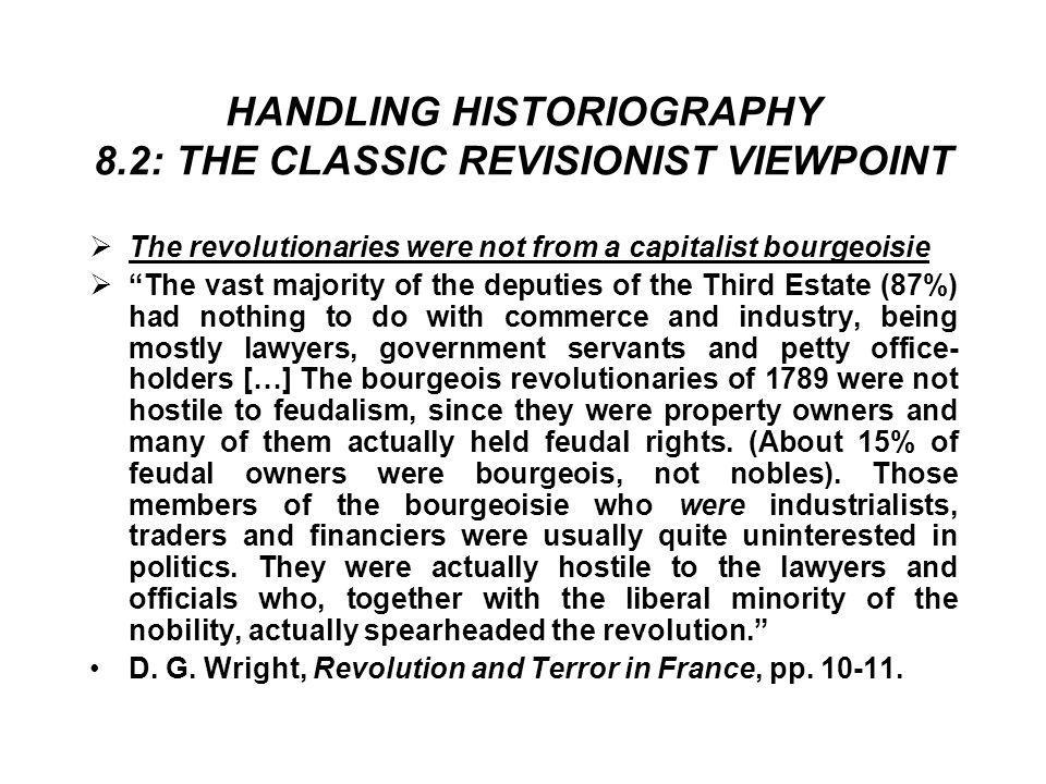 HANDLING HISTORIOGRAPHY 8.2: THE CLASSIC REVISIONIST VIEWPOINT  The revolutionaries were not from a capitalist bourgeoisie  The vast majority of the deputies of the Third Estate (87%) had nothing to do with commerce and industry, being mostly lawyers, government servants and petty office- holders […] The bourgeois revolutionaries of 1789 were not hostile to feudalism, since they were property owners and many of them actually held feudal rights.