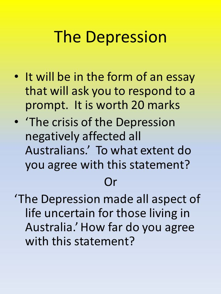The Depression It will be in the form of an essay that will ask you to respond to a prompt.