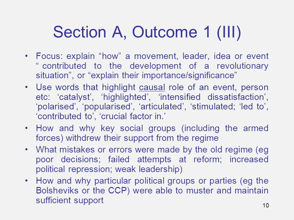 10 Section A, Outcome 1 (III) Focus: explain how a movement, leader, idea or event contributed to the development of a revolutionary situation , or explain their importance/significance Use words that highlight causal role of an event, person etc: 'catalyst', 'highlighted', 'intensified dissatisfaction', 'polarised', 'popularised', 'articulated', 'stimulated; 'led to', 'contributed to', 'crucial factor in.' How and why key social groups (including the armed forces) withdrew their support from the regime What mistakes or errors were made by the old regime (eg poor decisions; failed attempts at reform; increased political repression; weak leadership) How and why particular political groups or parties (eg the Bolsheviks or the CCP) were able to muster and maintain sufficient support