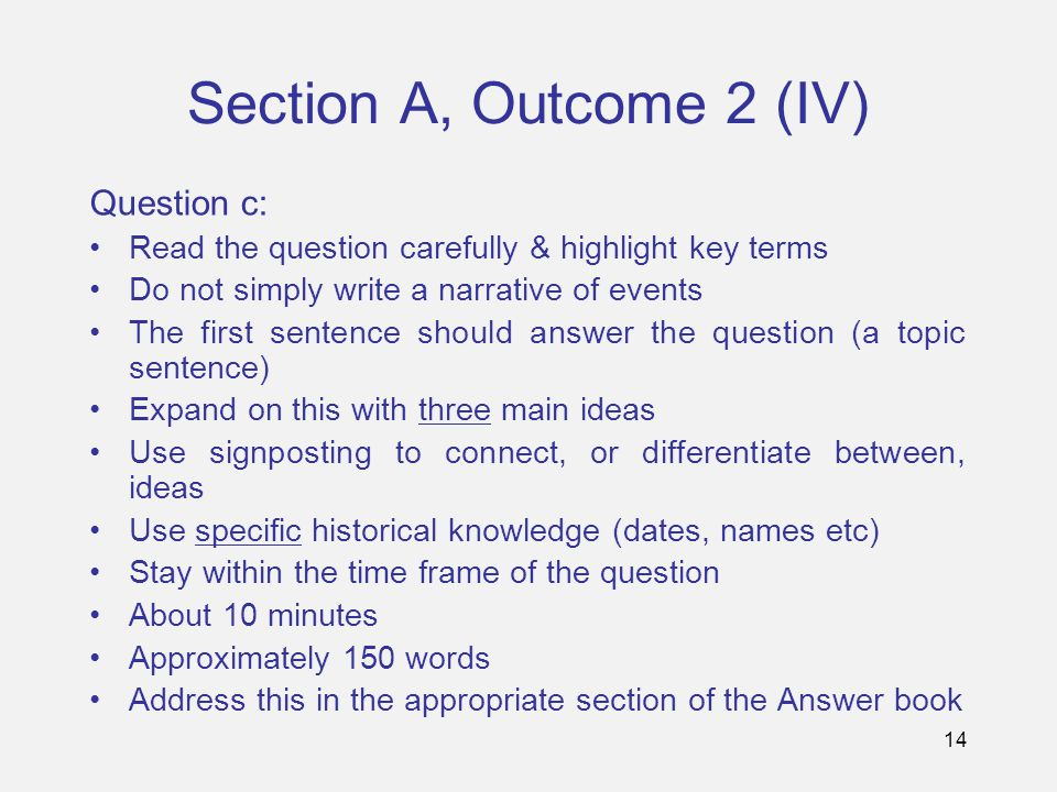 14 Section A, Outcome 2 (IV) Question c: Read the question carefully & highlight key terms Do not simply write a narrative of events The first sentenc
