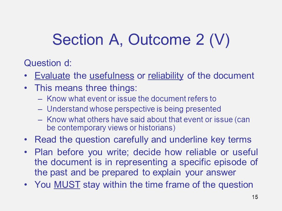 15 Section A, Outcome 2 (V) Question d: Evaluate the usefulness or reliability of the document This means three things: –Know what event or issue the document refers to –Understand whose perspective is being presented –Know what others have said about that event or issue (can be contemporary views or historians) Read the question carefully and underline key terms Plan before you write; decide how reliable or useful the document is in representing a specific episode of the past and be prepared to explain your answer You MUST stay within the time frame of the question