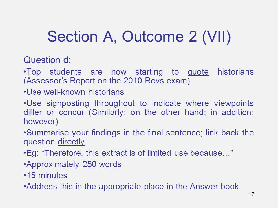17 Section A, Outcome 2 (VII) Question d: Top students are now starting to quote historians (Assessor's Report on the 2010 Revs exam) Use well-known historians Use signposting throughout to indicate where viewpoints differ or concur (Similarly; on the other hand; in addition; however) Summarise your findings in the final sentence; link back the question directly Eg: Therefore, this extract is of limited use because… Approximately 250 words 15 minutes Address this in the appropriate place in the Answer book