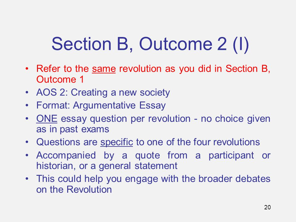 20 Section B, Outcome 2 (I) Refer to the same revolution as you did in Section B, Outcome 1 AOS 2: Creating a new society Format: Argumentative Essay ONE essay question per revolution - no choice given as in past exams Questions are specific to one of the four revolutions Accompanied by a quote from a participant or historian, or a general statement This could help you engage with the broader debates on the Revolution