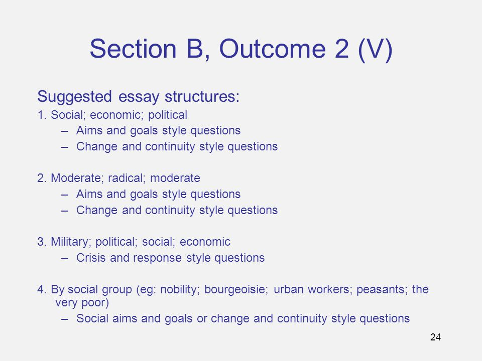 24 Section B, Outcome 2 (V) Suggested essay structures: 1. Social; economic; political –Aims and goals style questions –Change and continuity style qu