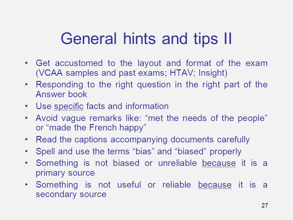 27 General hints and tips II Get accustomed to the layout and format of the exam (VCAA samples and past exams; HTAV; Insight) Responding to the right