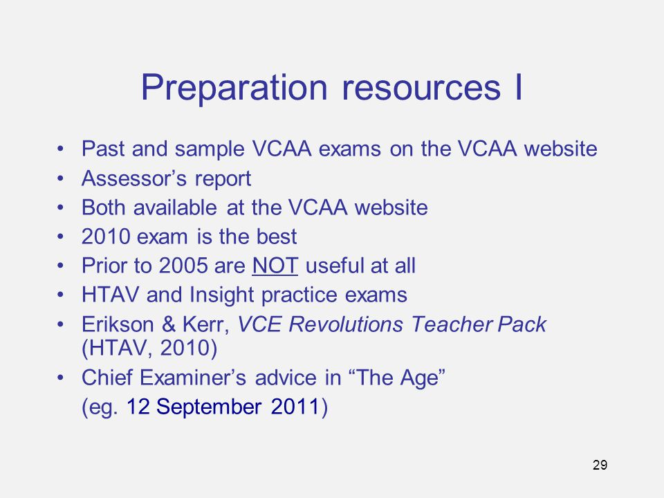 29 Preparation resources I Past and sample VCAA exams on the VCAA website Assessor's report Both available at the VCAA website 2010 exam is the best Prior to 2005 are NOT useful at all HTAV and Insight practice exams Erikson & Kerr, VCE Revolutions Teacher Pack (HTAV, 2010) Chief Examiner's advice in The Age (eg.