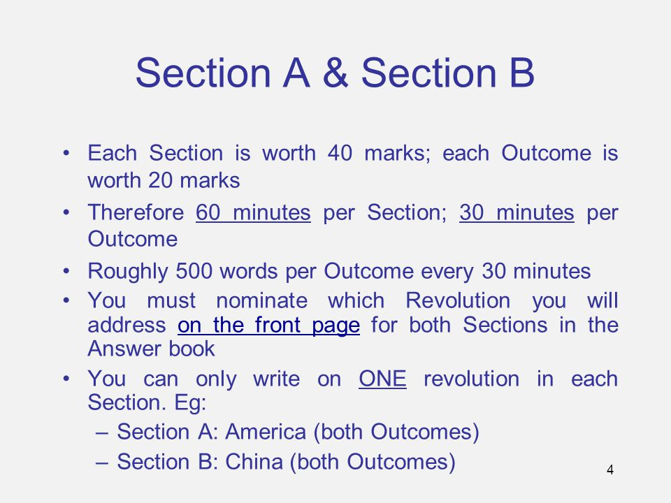 4 Section A & Section B Each Section is worth 40 marks; each Outcome is worth 20 marks Therefore 60 minutes per Section; 30 minutes per Outcome Roughly 500 words per Outcome every 30 minutes You must nominate which Revolution you will address on the front page for both Sections in the Answer book You can only write on ONE revolution in each Section.