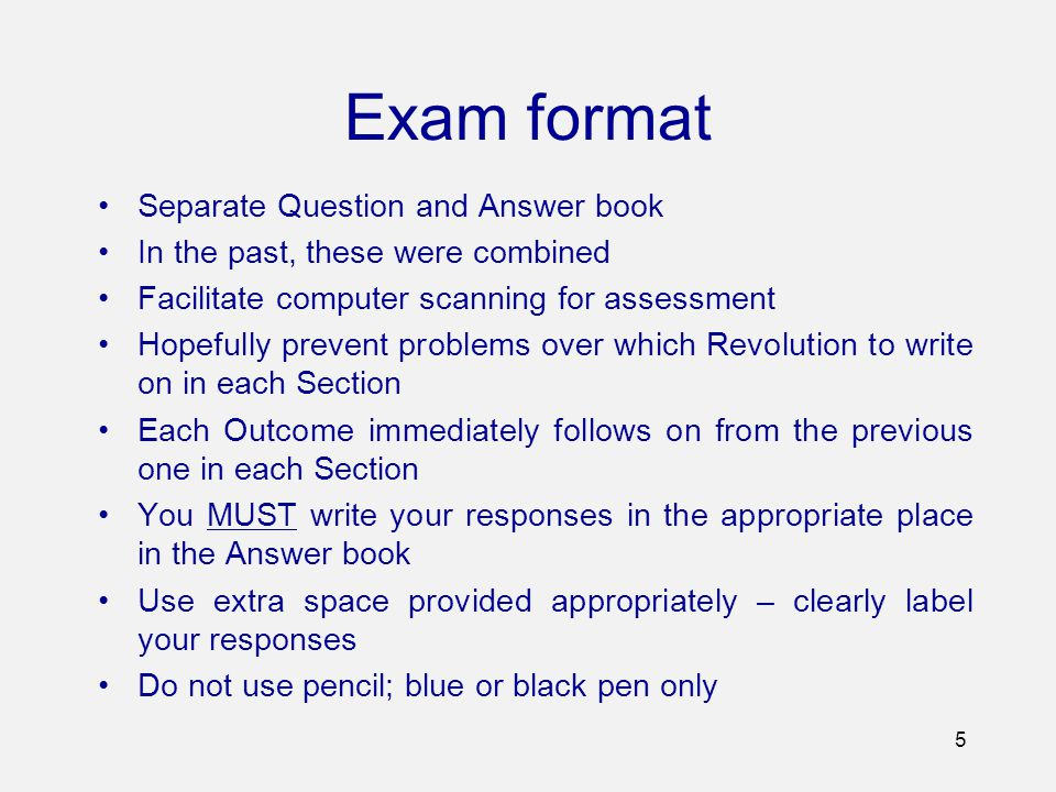 Exam format Separate Question and Answer book In the past, these were combined Facilitate computer scanning for assessment Hopefully prevent problems over which Revolution to write on in each Section Each Outcome immediately follows on from the previous one in each Section You MUST write your responses in the appropriate place in the Answer book Use extra space provided appropriately – clearly label your responses Do not use pencil; blue or black pen only 5