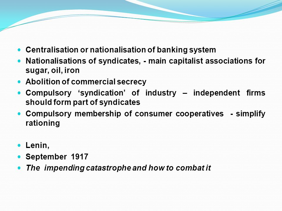Centralisation or nationalisation of banking system Nationalisations of syndicates, - main capitalist associations for sugar, oil, iron Abolition of commercial secrecy Compulsory 'syndication' of industry – independent firms should form part of syndicates Compulsory membership of consumer cooperatives - simplify rationing Lenin, September 1917 The impending catastrophe and how to combat it