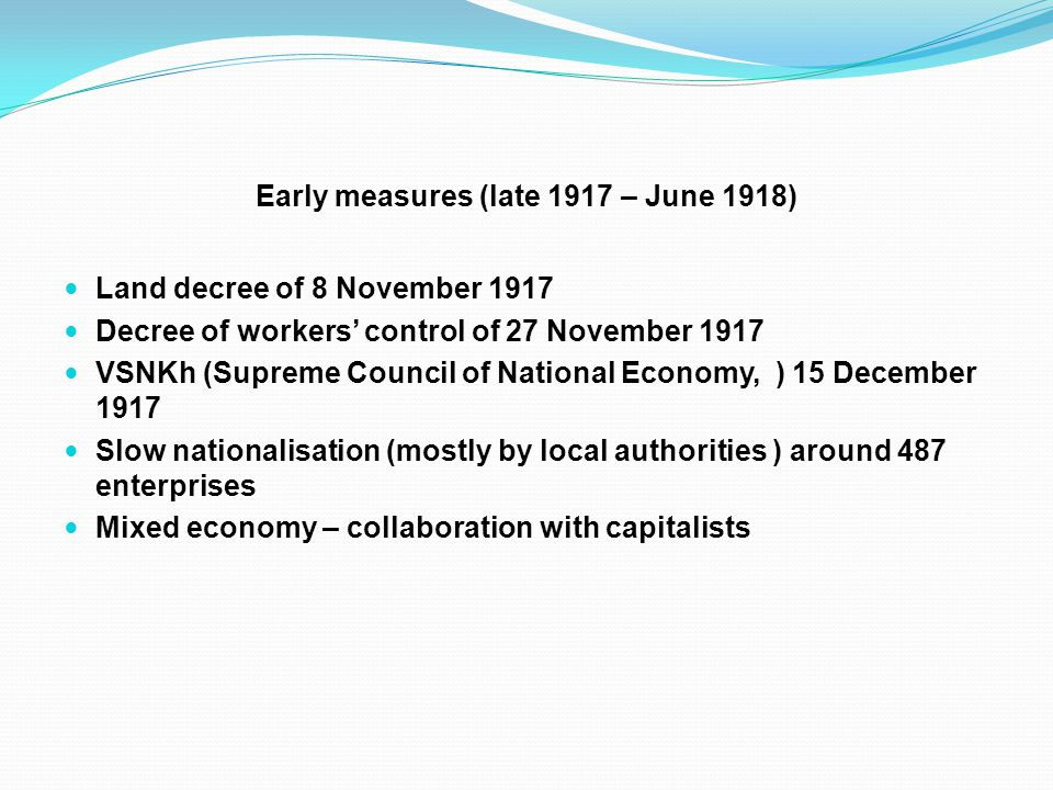 Early measures (late 1917 – June 1918) Land decree of 8 November 1917 Decree of workers' control of 27 November 1917 VSNKh (Supreme Council of National Economy, ) 15 December 1917 Slow nationalisation (mostly by local authorities ) around 487 enterprises Mixed economy – collaboration with capitalists