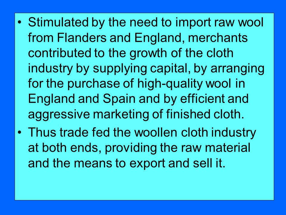 Stimulated by the need to import raw wool from Flanders and England, merchants contributed to the growth of the cloth industry by supplying capital, by arranging for the purchase of high-quality wool in England and Spain and by efficient and aggressive marketing of finished cloth.