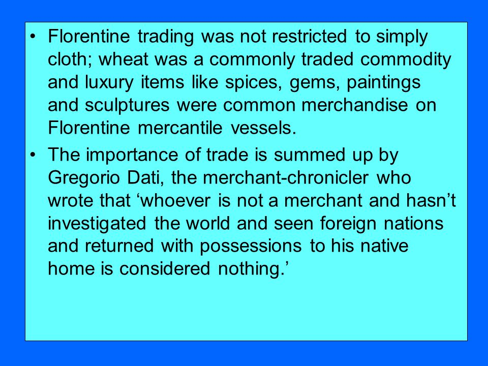 Florentine trading was not restricted to simply cloth; wheat was a commonly traded commodity and luxury items like spices, gems, paintings and sculptures were common merchandise on Florentine mercantile vessels.