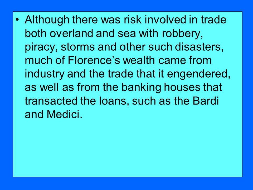 Although there was risk involved in trade both overland and sea with robbery, piracy, storms and other such disasters, much of Florence's wealth came from industry and the trade that it engendered, as well as from the banking houses that transacted the loans, such as the Bardi and Medici.